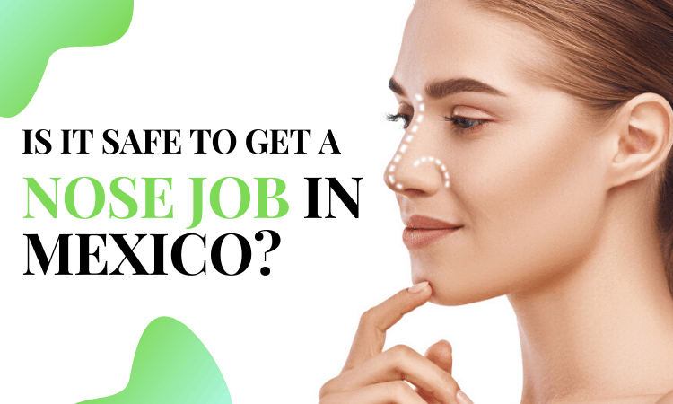 Is it safe to get a nose job in Mexico